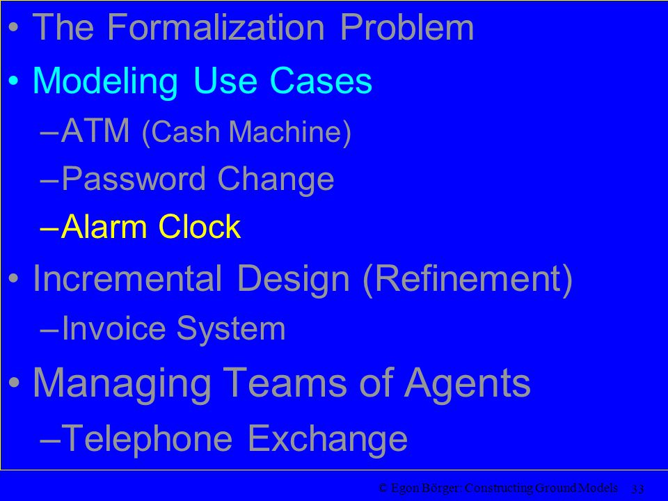 © Egon Börger: Constructing Ground Models 33 The Formalization Problem Modeling Use Cases –ATM (Cash Machine) –Password Change –Alarm Clock Incremental Design (Refinement) –Invoice System Managing Teams of Agents –Telephone Exchange