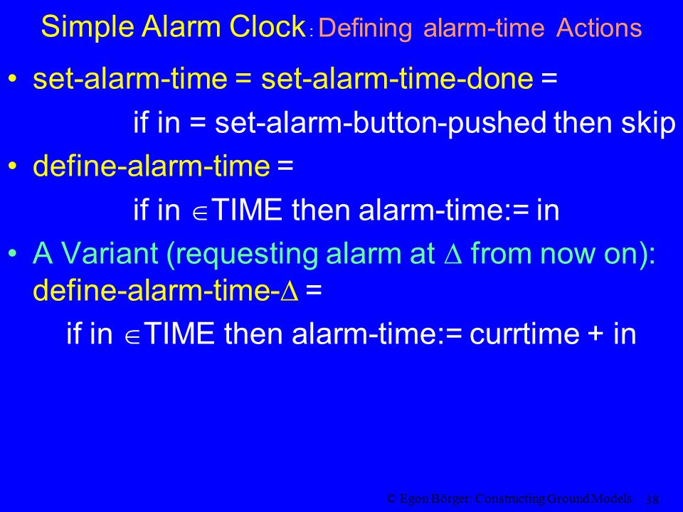© Egon Börger: Constructing Ground Models 38 Simple Alarm Clock : Defining alarm-time Actions set-alarm-time = set-alarm-time-done = if in = set-alarm-button-pushed then skip define-alarm-time = if in  TIME then alarm-time:= in A Variant (requesting alarm at  from now on): define-alarm-time-  = if in  TIME then alarm-time:= currtime + in