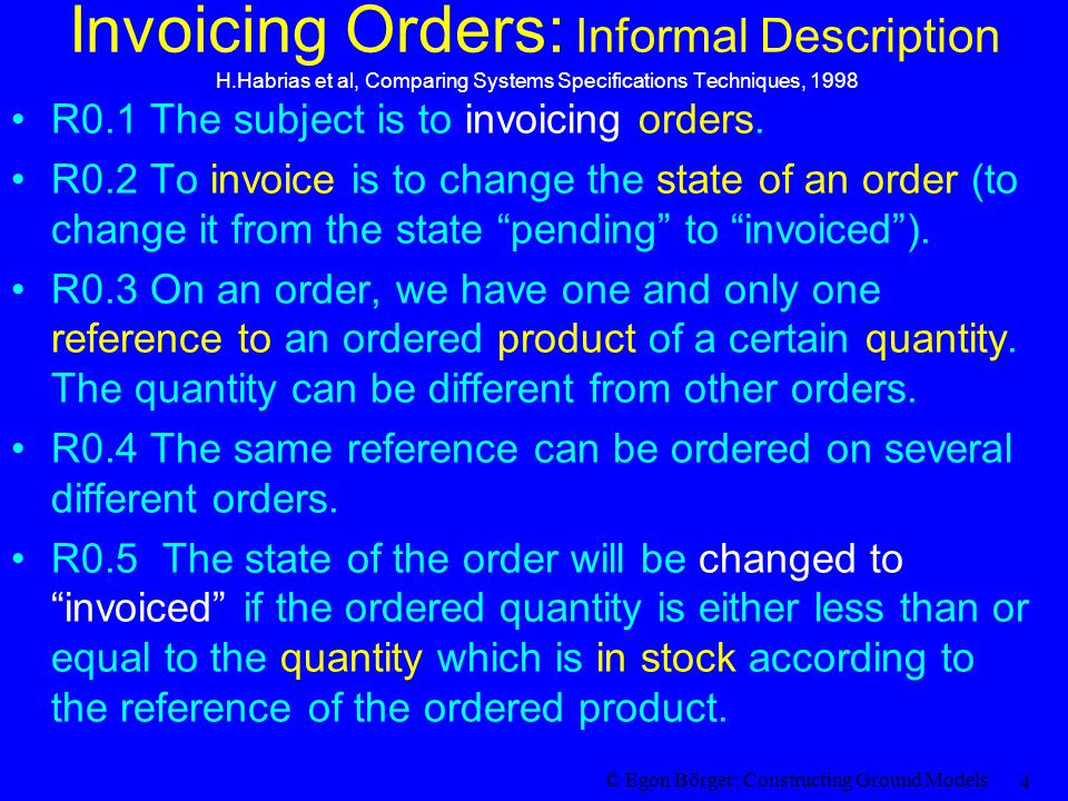 © Egon Börger: Constructing Ground Models 4 Invoicing Orders: Informal Description H.Habrias et al, Comparing Systems Specifications Techniques, 1998 R0.1 The subject is to invoicing orders.