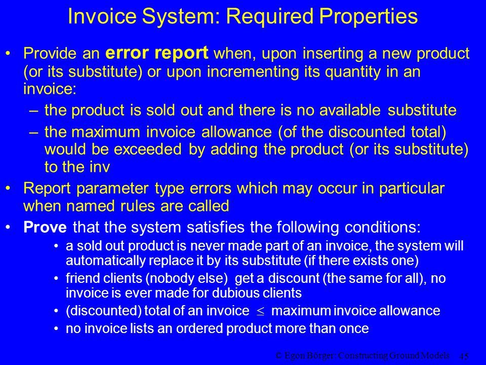 © Egon Börger: Constructing Ground Models 45 Invoice System: Required Properties Provide an error report when, upon inserting a new product (or its substitute) or upon incrementing its quantity in an invoice: –the product is sold out and there is no available substitute –the maximum invoice allowance (of the discounted total) would be exceeded by adding the product (or its substitute) to the inv Report parameter type errors which may occur in particular when named rules are called Prove that the system satisfies the following conditions: a sold out product is never made part of an invoice, the system will automatically replace it by its substitute (if there exists one) friend clients (nobody else) get a discount (the same for all), no invoice is ever made for dubious clients (discounted) total of an invoice  maximum invoice allowance no invoice lists an ordered product more than once