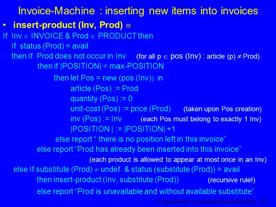 © Egon Börger: Constructing Ground Models 56 Invoice-Machine : inserting new items into invoices insert-product (Inv, Prod)  If Inv  INVOICE & Prod  PRODUCT then If status (Prod) = avail then If Prod does not occur in Inv (for all p  pos (Inv) : article (p)  Prod) then if |POSITION| < max-POSITION then let Pos = new (pos (Inv) ) i n article (Pos) := Prod quantity (Pos) := 0 unit-cost (Pos) := price (Prod) (taken upon Pos creation) inv (Pos) := Inv (each Pos must belong to exactly 1 Inv) |POSITION | := |POSITION| +1 else report there is no position left in this invoice else report Prod has already been inserted into this invoice (each product is allowed to appear at most once in an Inv) else If substitute (Prod)  undef & status (substitute (Prod)) = avail then insert-product (Inv, substitute (Prod)) (recursive rule!) else report Prod is unavailable and without available substitute