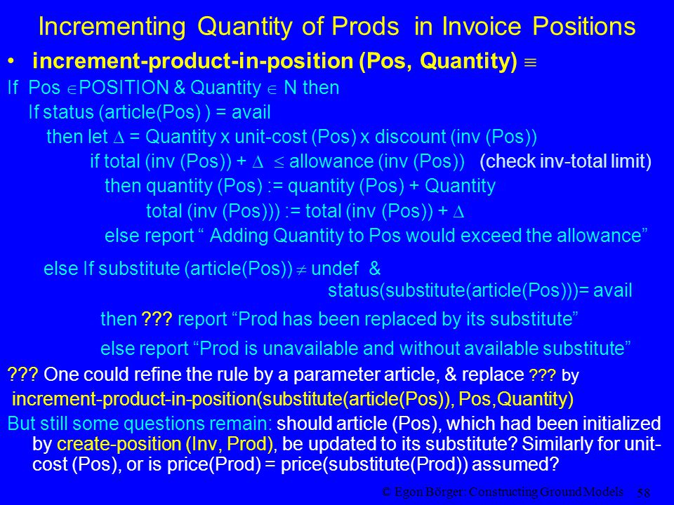 © Egon Börger: Constructing Ground Models 58 Incrementing Quantity of Prods in Invoice Positions increment-product-in-position (Pos, Quantity)  If Pos  POSITION & Quantity  N then If status (article(Pos) ) = avail then let  = Quantity x unit-cost (Pos) x discount (inv (Pos)) if total (inv (Pos)) +   allowance (inv (Pos)) (check inv-total limit) then quantity (Pos) := quantity (Pos) + Quantity total (inv (Pos))) := total (inv (Pos)) +  else report Adding Quantity to Pos would exceed the allowance else If substitute (article(Pos))  undef & status(substitute(article(Pos)))= avail then .