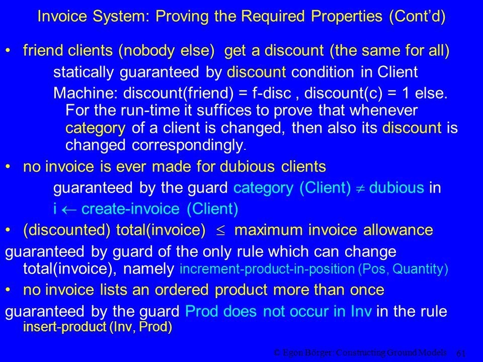 © Egon Börger: Constructing Ground Models 61 Invoice System: Proving the Required Properties (Cont'd) friend clients (nobody else) get a discount (the same for all) statically guaranteed by discount condition in Client Machine: discount(friend) = f-disc, discount(c) = 1 else.