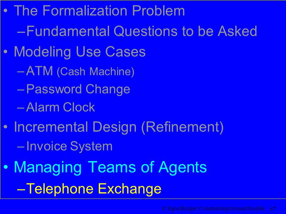 © Egon Börger: Constructing Ground Models 67 The Formalization Problem –Fundamental Questions to be Asked Modeling Use Cases –ATM (Cash Machine) –Password Change –Alarm Clock Incremental Design (Refinement) –Invoice System Managing Teams of Agents –Telephone Exchange