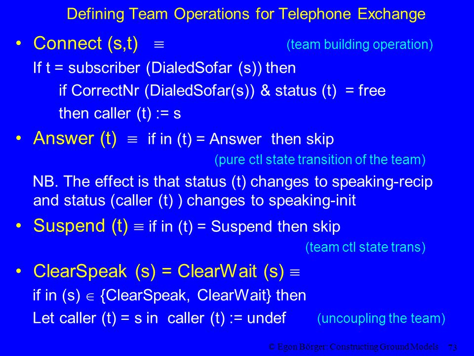 © Egon Börger: Constructing Ground Models 73 Defining Team Operations for Telephone Exchange Connect (s,t)  (team building operation) If t = subscriber (DialedSofar (s)) then if CorrectNr (DialedSofar(s)) & status (t) = free then caller (t) := s Answer (t)  if in (t) = Answer then skip (pure ctl state transition of the team) NB.