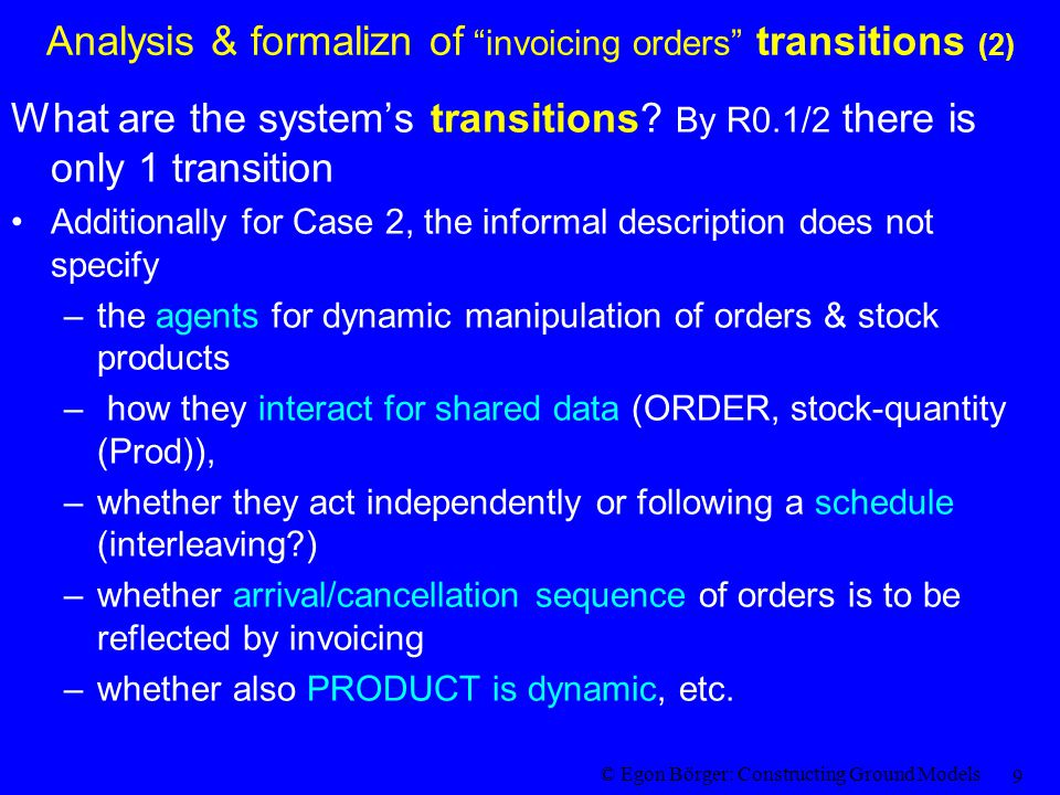 © Egon Börger: Constructing Ground Models 9 Analysis & formalizn of invoicing orders transitions (2) What are the system's transitions.