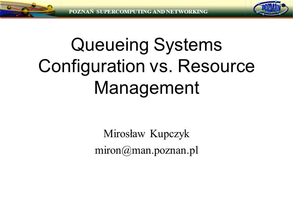 POZNAÑ SUPERCOMPUTING AND NETWORKING Queueing Systems Configuration vs. Resource Management Mirosław Kupczyk miron@man.poznan.pl
