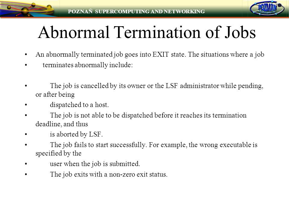 POZNAÑ SUPERCOMPUTING AND NETWORKING Abnormal Termination of Jobs An abnormally terminated job goes into EXIT state. The situations where a job termin