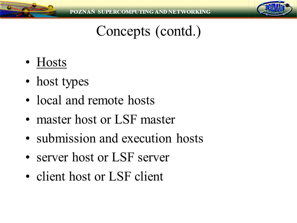 POZNAÑ SUPERCOMPUTING AND NETWORKING Concepts (contd.) Hosts host types local and remote hosts master host or LSF master submission and execution hosts server host or LSF server client host or LSF client
