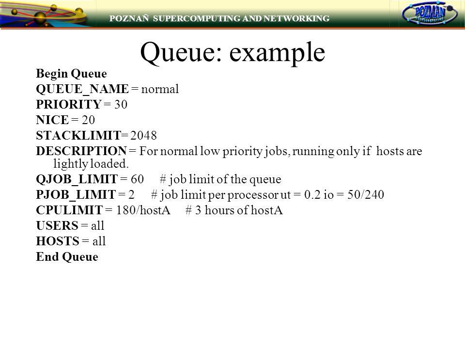 POZNAÑ SUPERCOMPUTING AND NETWORKING Queue: example Begin Queue QUEUE_NAME = normal PRIORITY = 30 NICE = 20 STACKLIMIT= 2048 DESCRIPTION = For normal
