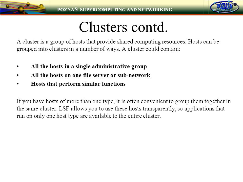 POZNAÑ SUPERCOMPUTING AND NETWORKING Clusters contd. A cluster is a group of hosts that provide shared computing resources. Hosts can be grouped into