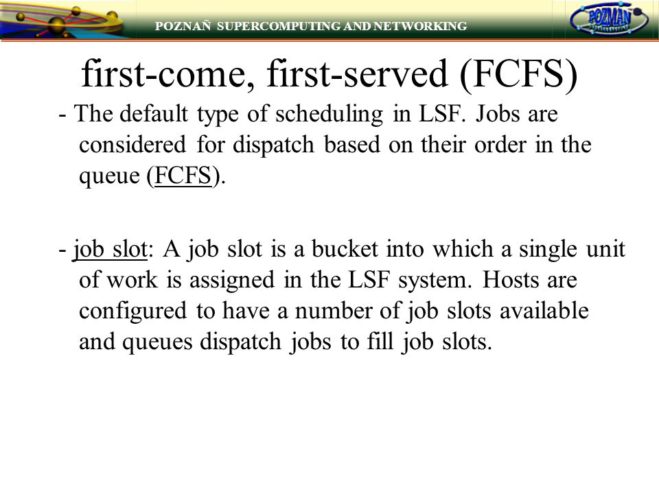 POZNAÑ SUPERCOMPUTING AND NETWORKING first-come, first-served (FCFS) - The default type of scheduling in LSF. Jobs are considered for dispatch based o