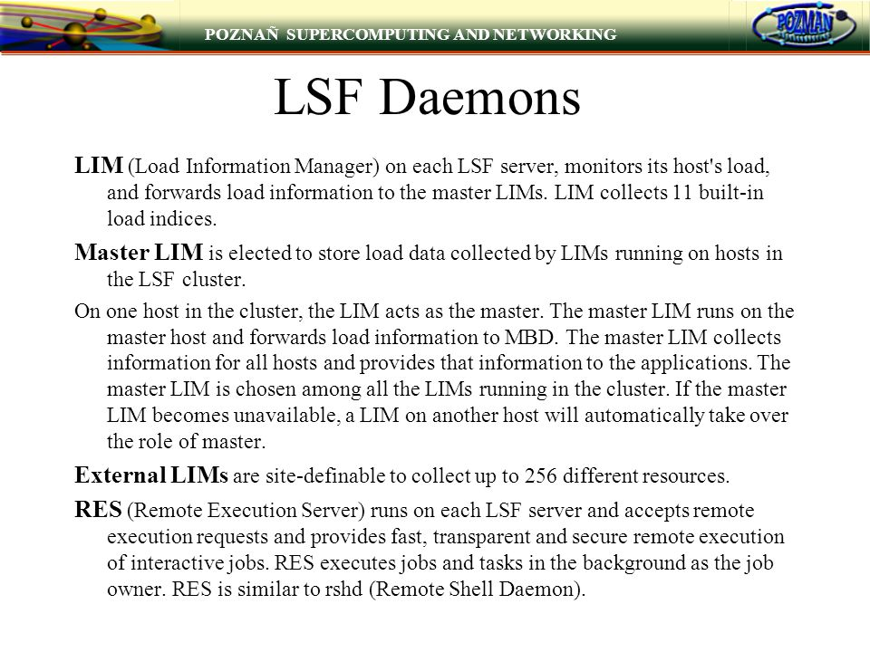 POZNAÑ SUPERCOMPUTING AND NETWORKING LSF Daemons LIM (Load Information Manager) on each LSF server, monitors its host's load, and forwards load inform