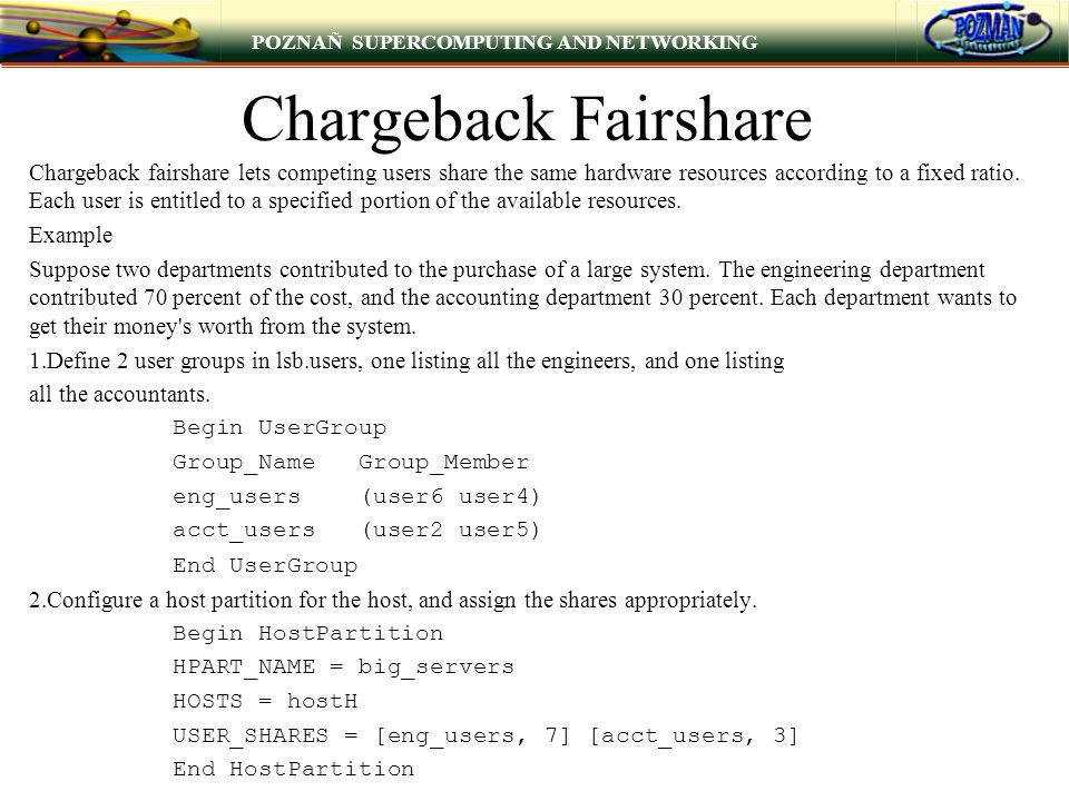 POZNAÑ SUPERCOMPUTING AND NETWORKING Chargeback Fairshare Chargeback fairshare lets competing users share the same hardware resources according to a fixed ratio.