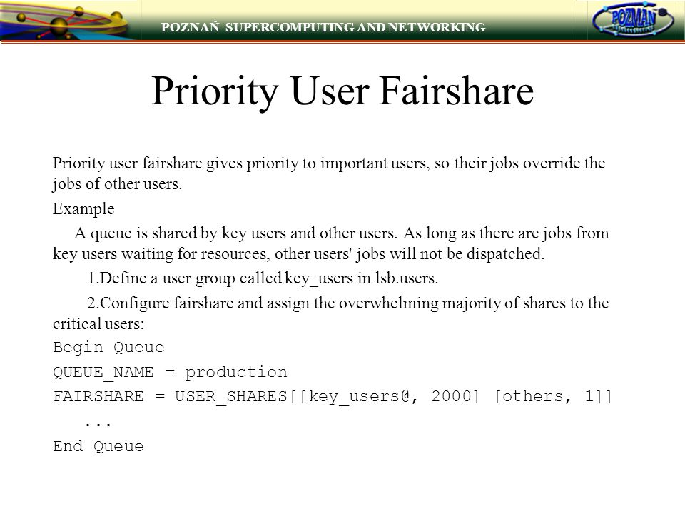 POZNAÑ SUPERCOMPUTING AND NETWORKING Priority User Fairshare Priority user fairshare gives priority to important users, so their jobs override the jobs of other users.