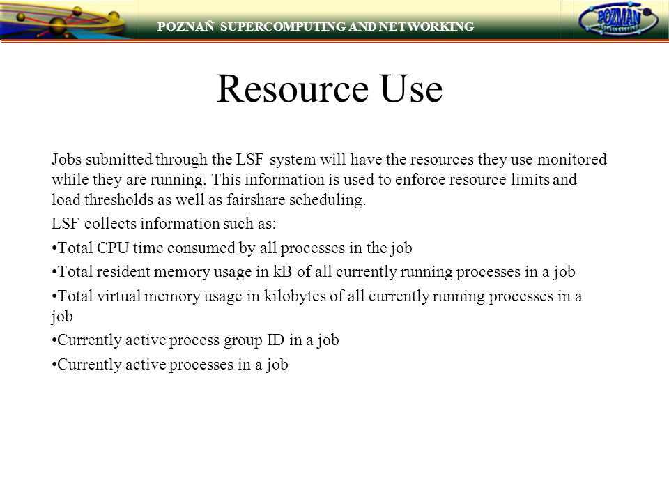 POZNAÑ SUPERCOMPUTING AND NETWORKING Resource Use Jobs submitted through the LSF system will have the resources they use monitored while they are running.