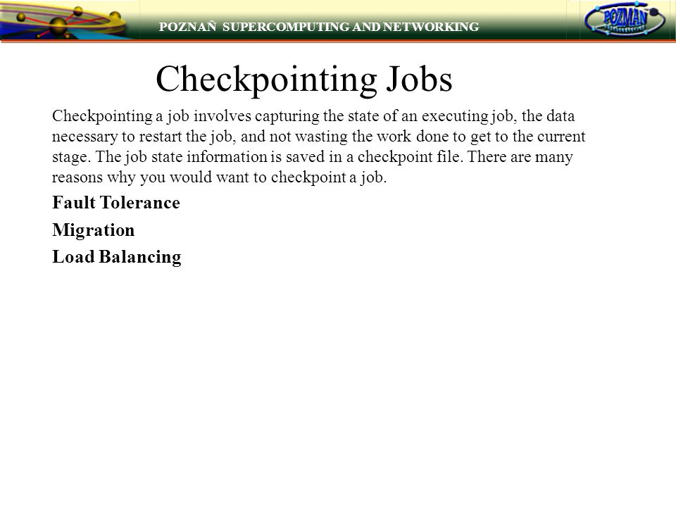 POZNAÑ SUPERCOMPUTING AND NETWORKING Checkpointing Jobs Checkpointing a job involves capturing the state of an executing job, the data necessary to re