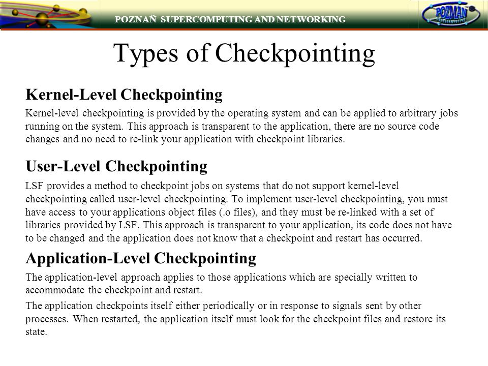 POZNAÑ SUPERCOMPUTING AND NETWORKING Types of Checkpointing Kernel-Level Checkpointing Kernel-level checkpointing is provided by the operating system