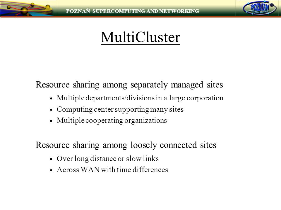 POZNAÑ SUPERCOMPUTING AND NETWORKING MultiCluster Resource sharing among separately managed sites  Multiple departments/divisions in a large corporation  Computing center supporting many sites  Multiple cooperating organizations Resource sharing among loosely connected sites  Over long distance or slow links  Across WAN with time differences