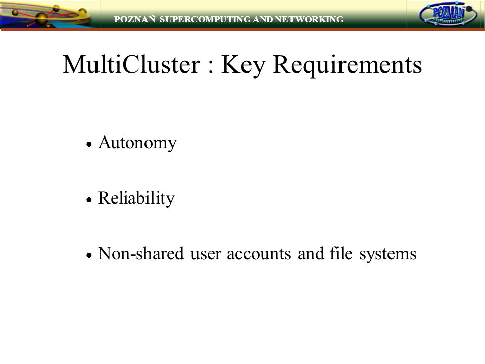 POZNAÑ SUPERCOMPUTING AND NETWORKING MultiCluster : Key Requirements  Autonomy  Reliability  Non-shared user accounts and file systems