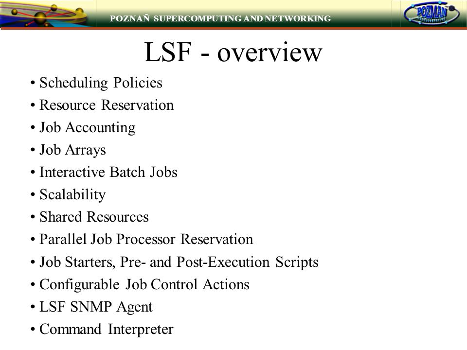 POZNAÑ SUPERCOMPUTING AND NETWORKING LSF - overview Scheduling Policies Resource Reservation Job Accounting Job Arrays Interactive Batch Jobs Scalability Shared Resources Parallel Job Processor Reservation Job Starters, Pre- and Post-Execution Scripts Configurable Job Control Actions LSF SNMP Agent Command Interpreter