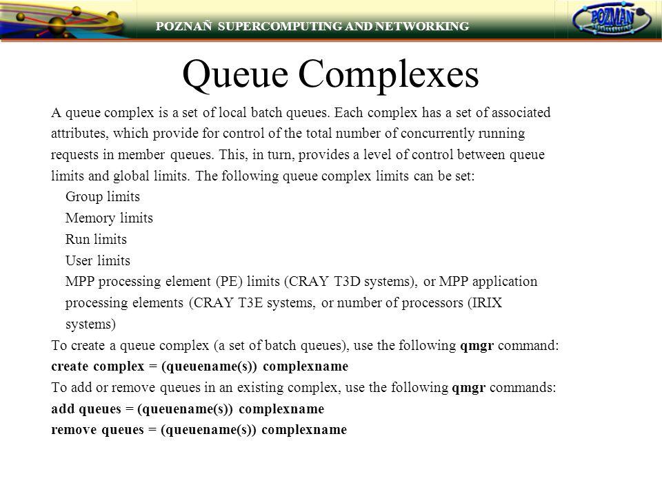 POZNAÑ SUPERCOMPUTING AND NETWORKING Queue Complexes A queue complex is a set of local batch queues. Each complex has a set of associated attributes,