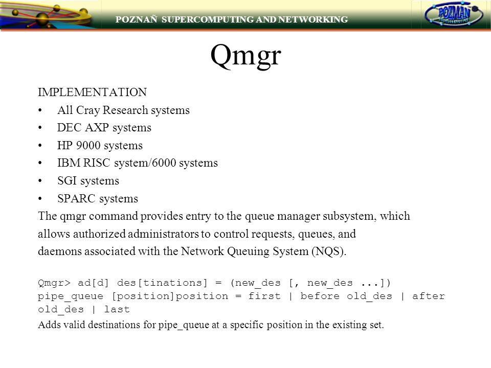 POZNAÑ SUPERCOMPUTING AND NETWORKING Qmgr IMPLEMENTATION All Cray Research systems DEC AXP systems HP 9000 systems IBM RISC system/6000 systems SGI systems SPARC systems The qmgr command provides entry to the queue manager subsystem, which allows authorized administrators to control requests, queues, and daemons associated with the Network Queuing System (NQS).