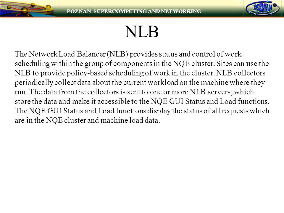 POZNAÑ SUPERCOMPUTING AND NETWORKING NLB The Network Load Balancer (NLB) provides status and control of work scheduling within the group of components in the NQE cluster.