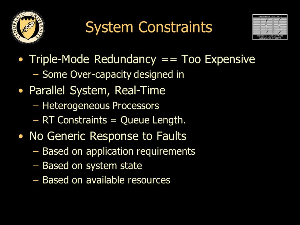 System Constraints Triple-Mode Redundancy == Too Expensive –Some Over-capacity designed in Parallel System, Real-Time –Heterogeneous Processors –RT Constraints = Queue Length.
