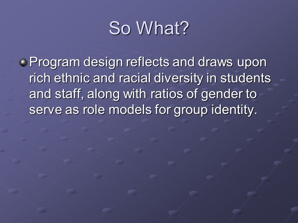 So What? Program design reflects and draws upon rich ethnic and racial diversity in students and staff, along with ratios of gender to serve as role m