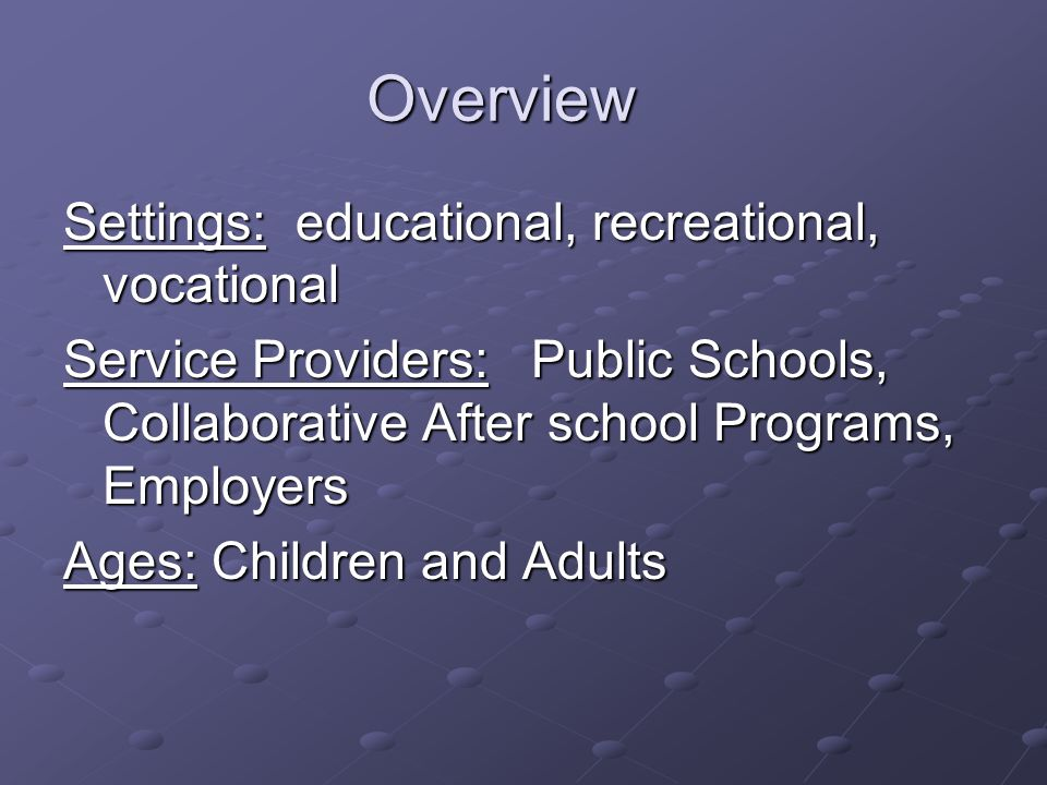 Overview Settings: educational, recreational, vocational Service Providers: Public Schools, Collaborative After school Programs, Employers Ages: Children and Adults