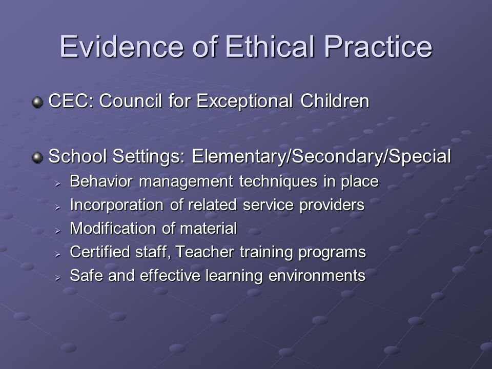 Evidence of Ethical Practice CEC: Council for Exceptional Children School Settings: Elementary/Secondary/Special  Behavior management techniques in place  Incorporation of related service providers  Modification of material  Certified staff, Teacher training programs  Safe and effective learning environments