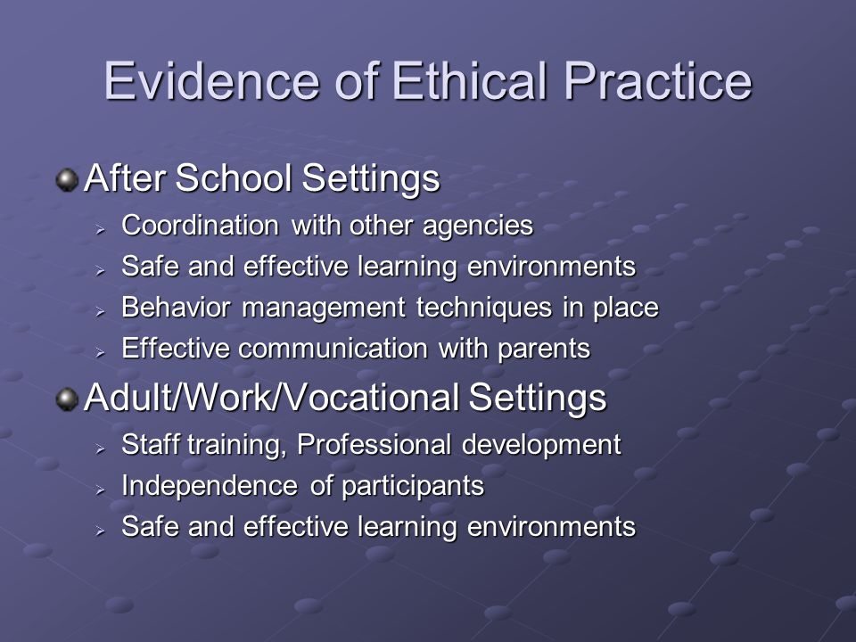 Evidence of Ethical Practice After School Settings  Coordination with other agencies  Safe and effective learning environments  Behavior management techniques in place  Effective communication with parents Adult/Work/Vocational Settings  Staff training, Professional development  Independence of participants  Safe and effective learning environments