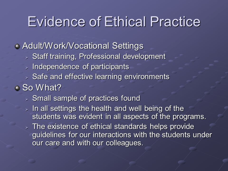 Evidence of Ethical Practice Adult/Work/Vocational Settings  Staff training, Professional development  Independence of participants  Safe and effective learning environments So What.