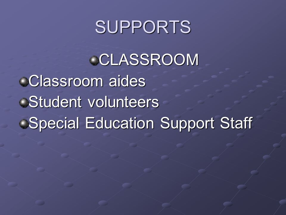 SUPPORTS CLASSROOM Classroom aides Student volunteers Special Education Support Staff