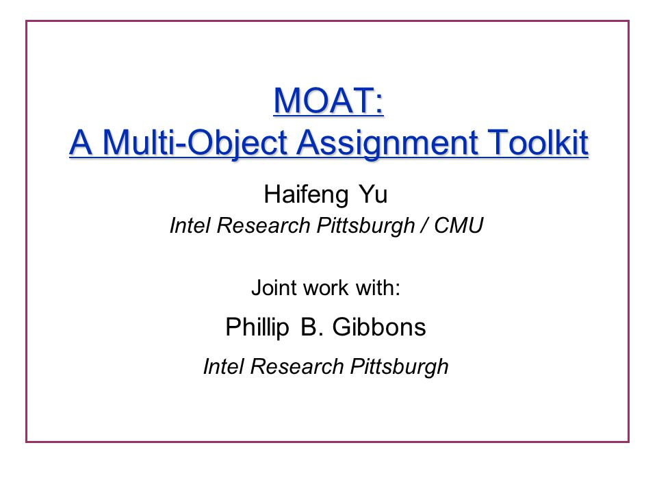 MOAT: A Multi-Object Assignment Toolkit Haifeng Yu Intel Research Pittsburgh / CMU Joint work with: Phillip B. Gibbons Intel Research Pittsburgh