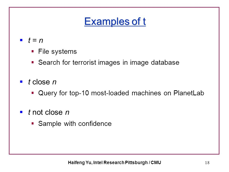 Haifeng Yu, Intel Research Pittsburgh / CMU18 Examples of t  t = n  File systems  Search for terrorist images in image database  t close n  Query