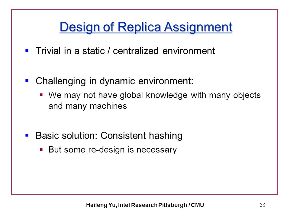 Haifeng Yu, Intel Research Pittsburgh / CMU26 Design of Replica Assignment  Trivial in a static / centralized environment  Challenging in dynamic en