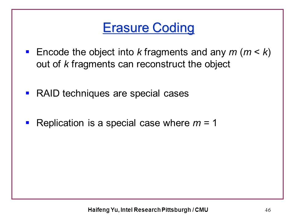 Haifeng Yu, Intel Research Pittsburgh / CMU46 Erasure Coding  Encode the object into k fragments and any m (m < k) out of k fragments can reconstruct