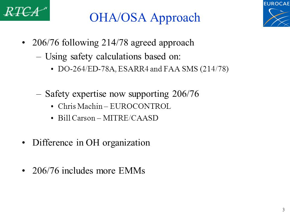 3 OHA/OSA Approach 206/76 following 214/78 agreed approach –Using safety calculations based on: DO-264/ED-78A, ESARR4 and FAA SMS (214/78) –Safety expertise now supporting 206/76 Chris Machin – EUROCONTROL Bill Carson – MITRE/CAASD Difference in OH organization 206/76 includes more EMMs