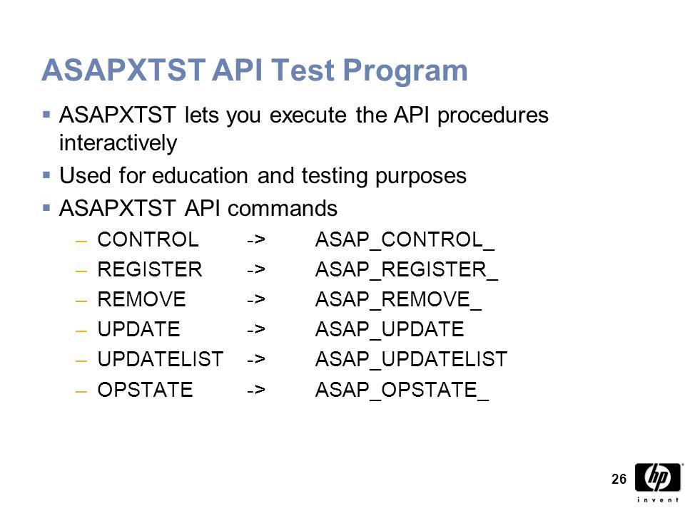 26 ASAPXTST API Test Program  ASAPXTST lets you execute the API procedures interactively  Used for education and testing purposes  ASAPXTST API commands –CONTROL ->ASAP_CONTROL_ –REGISTER->ASAP_REGISTER_ –REMOVE ->ASAP_REMOVE_ –UPDATE->ASAP_UPDATE –UPDATELIST->ASAP_UPDATELIST –OPSTATE->ASAP_OPSTATE_