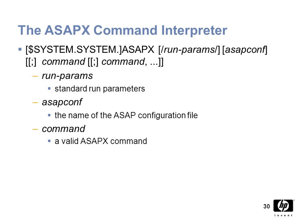 30 The ASAPX Command Interpreter  [$SYSTEM.SYSTEM.]ASAPX [/run-params/] [asapconf] [[;] command [[;] command,...]] –run-params  standard run parameters –asapconf  the name of the ASAP configuration file –command  a valid ASAPX command
