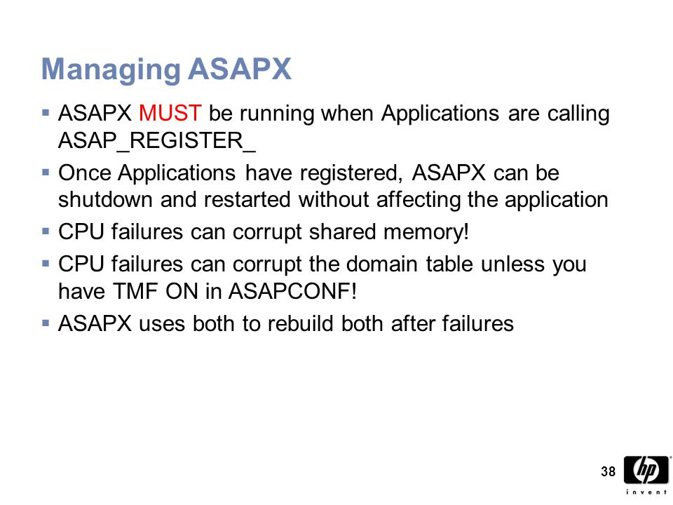 38 Managing ASAPX  ASAPX MUST be running when Applications are calling ASAP_REGISTER_  Once Applications have registered, ASAPX can be shutdown and restarted without affecting the application  CPU failures can corrupt shared memory.