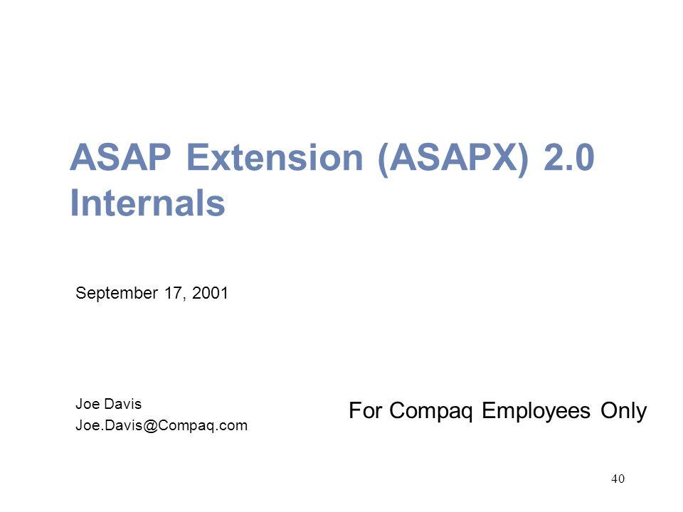 40 ASAP Extension (ASAPX) 2.0 Internals For Compaq Employees Only September 17, 2001 Joe Davis Joe.Davis@Compaq.com