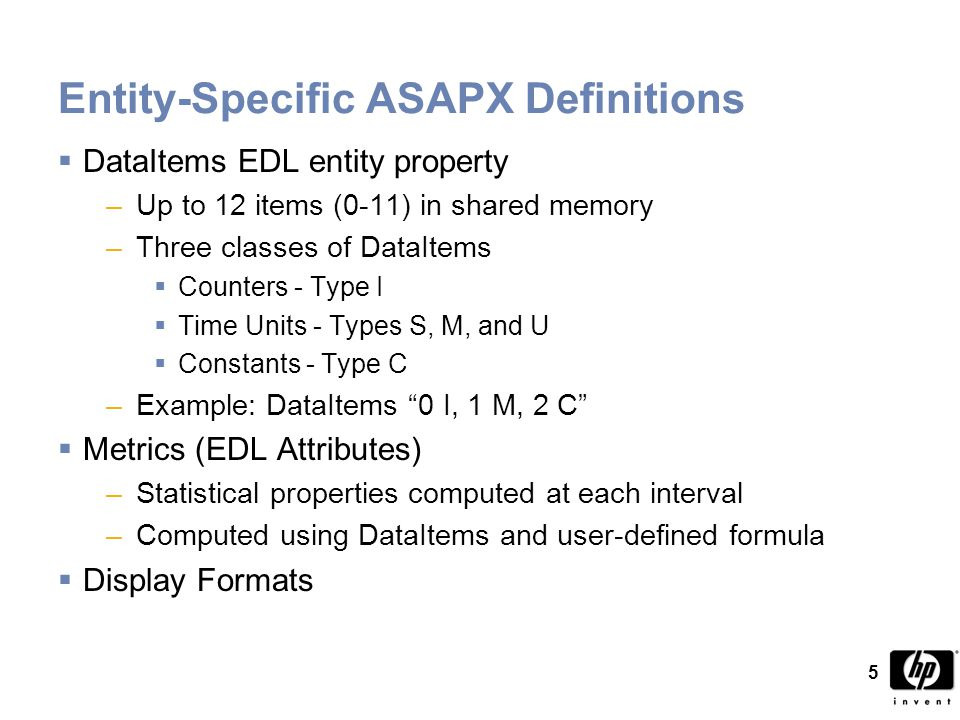 5 Entity-Specific ASAPX Definitions  DataItems EDL entity property –Up to 12 items (0-11) in shared memory –Three classes of DataItems  Counters - Type I  Time Units - Types S, M, and U  Constants - Type C –Example: DataItems 0 I, 1 M, 2 C  Metrics (EDL Attributes) –Statistical properties computed at each interval –Computed using DataItems and user-defined formula  Display Formats