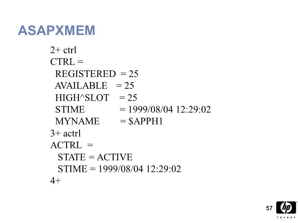 57 ASAPXMEM 2+ ctrl CTRL = REGISTERED = 25 AVAILABLE = 25 HIGH^SLOT = 25 STIME = 1999/08/04 12:29:02 MYNAME = $APPH1 3+ actrl ACTRL = STATE = ACTIVE STIME = 1999/08/04 12:29:02 4+