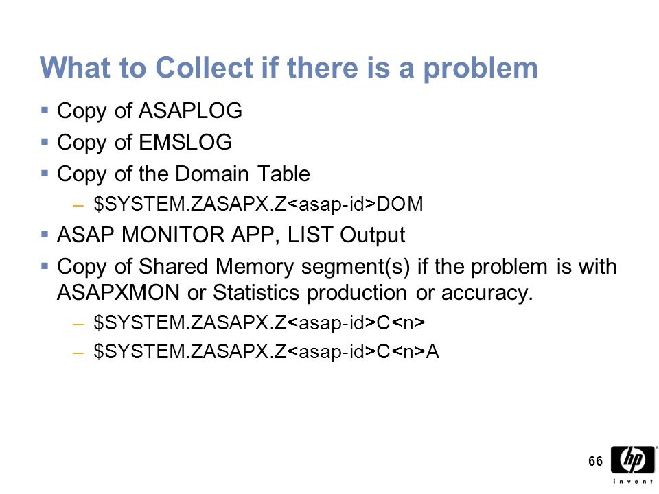 66 What to Collect if there is a problem  Copy of ASAPLOG  Copy of EMSLOG  Copy of the Domain Table –$SYSTEM.ZASAPX.Z DOM  ASAP MONITOR APP, LIST Output  Copy of Shared Memory segment(s) if the problem is with ASAPXMON or Statistics production or accuracy.