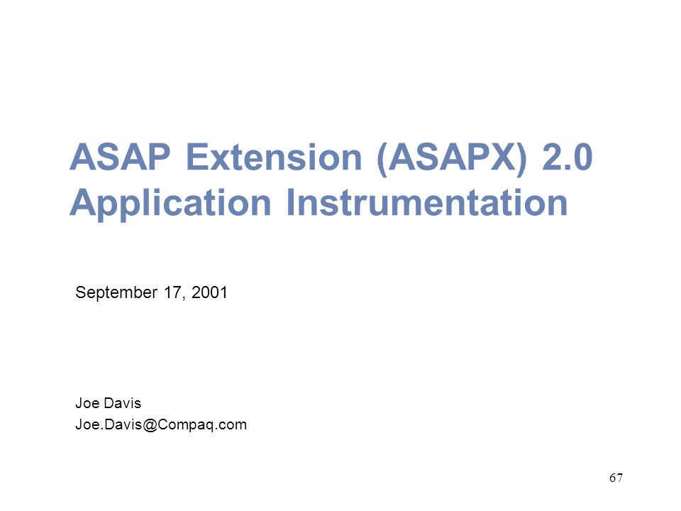 67 ASAP Extension (ASAPX) 2.0 Application Instrumentation September 17, 2001 Joe Davis Joe.Davis@Compaq.com