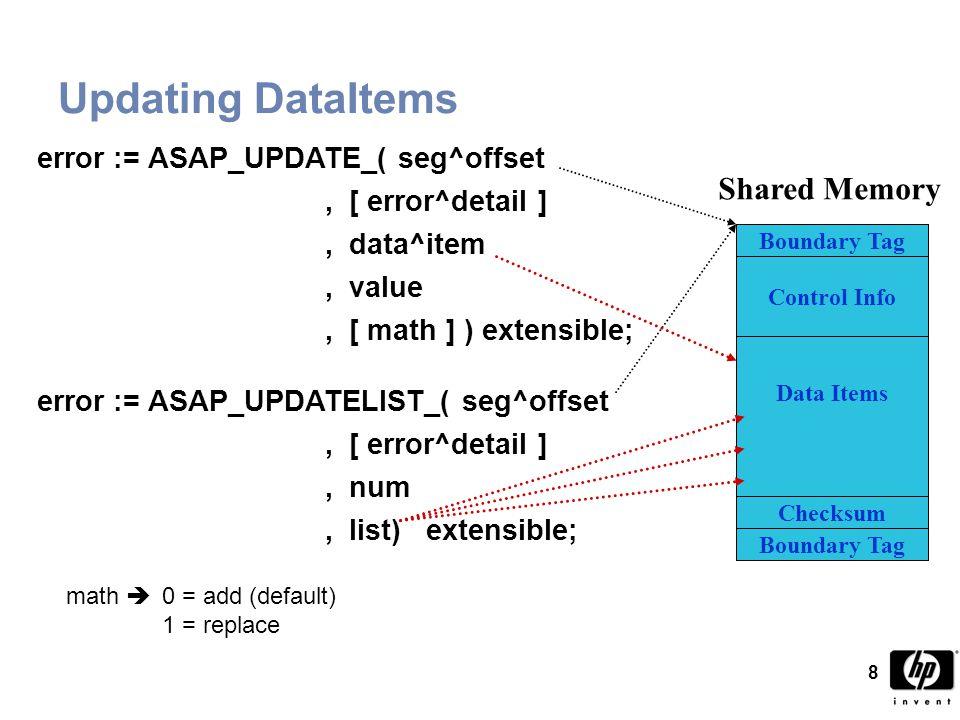 99 ASAP Interface Procedure Example proc do^asap(ditem,val,math) extensible; int ditem; int(64) val; int math; begin string.dname[0:11] := [ NONSTOP\DEMO ]; int err := 0, err^dtl := 0; if asap^offset <= 0d then begin @asap^offset2 := $xadr(asap^offset); if (err := asap_register_(dname:12,asap^offset2, err^dtl)) <> 0 then error^msg(4021,err,err^dtl); end; if asap^offset <= 0d then return; if (err := asap_update_(asap^offset,err^dtl,ditem,val, $optional($param(math),math))) <> 0 then begin error^msg(4022,err,err^dtl); err := asap_remove_(asap^offset,err^dtl,,1); asap^offset := -1d; end; end; -- of proc do^asap