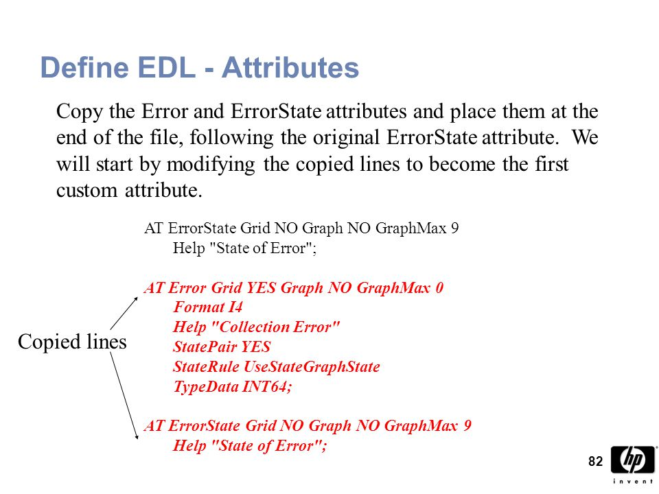 82 Define EDL - Attributes AT ErrorState Grid NO Graph NO GraphMax 9 Help State of Error ; AT Error Grid YES Graph NO GraphMax 0 Format I4 Help Collection Error StatePair YES StateRule UseStateGraphState TypeData INT64; AT ErrorState Grid NO Graph NO GraphMax 9 Help State of Error ; Copy the Error and ErrorState attributes and place them at the end of the file, following the original ErrorState attribute.